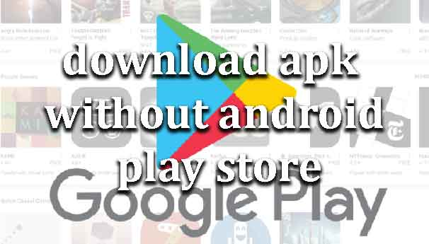 how-to-download-apk-without-android-play-store