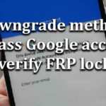 Downgrade method Bypass Google account verify FRP lock