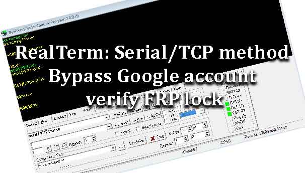 RealTerm: Serial/TCP method Bypass Google account verify FRP lock